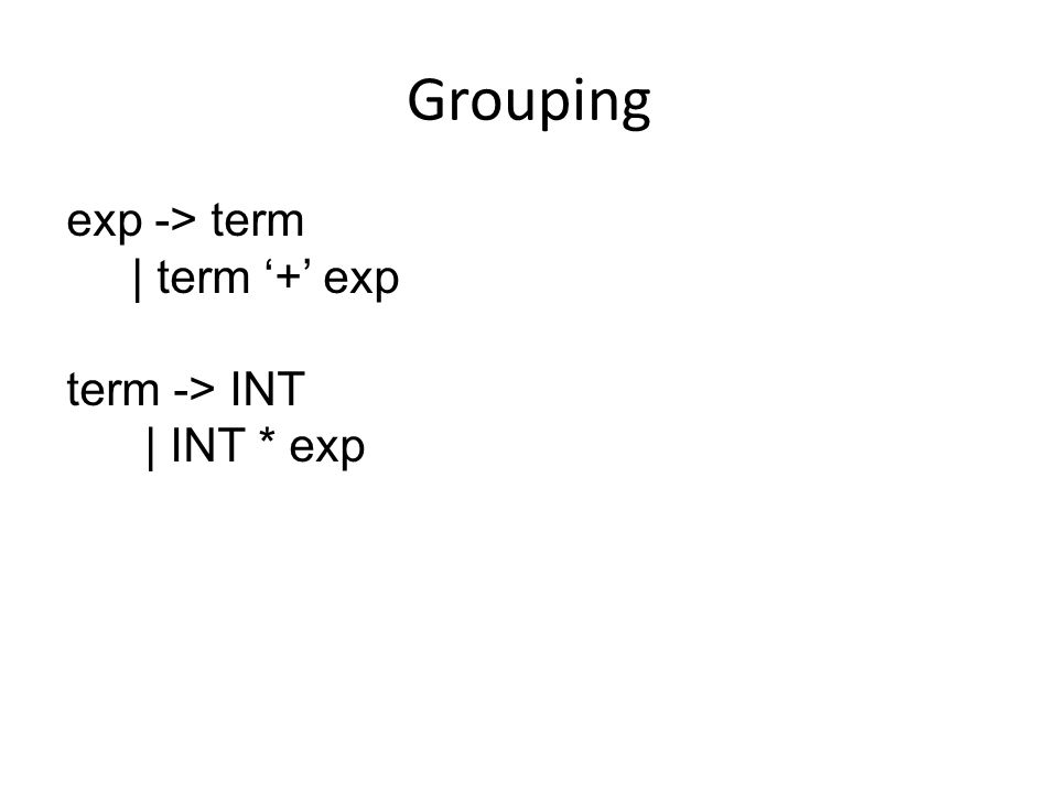 Grouping exp -> term | term '+' exp term -> INT | INT * exp