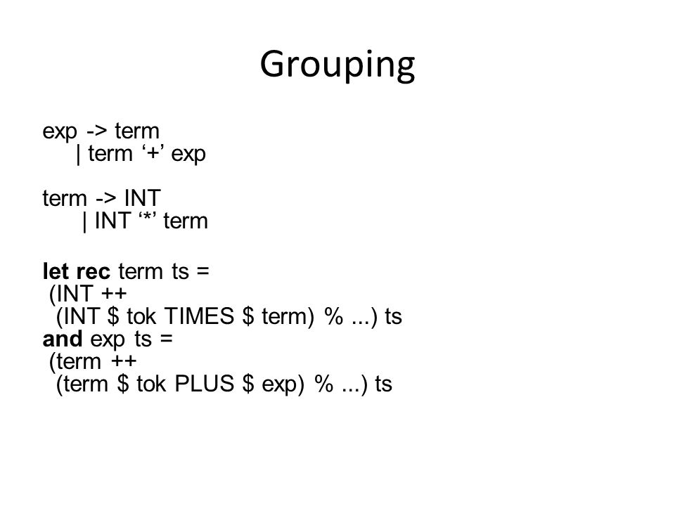 Grouping exp -> term | term '+' exp term -> INT | INT '*' term let rec term ts = (INT ++ (INT $ tok TIMES $ term) %...) ts and exp ts = (term ++ (term $ tok PLUS $ exp) %...) ts
