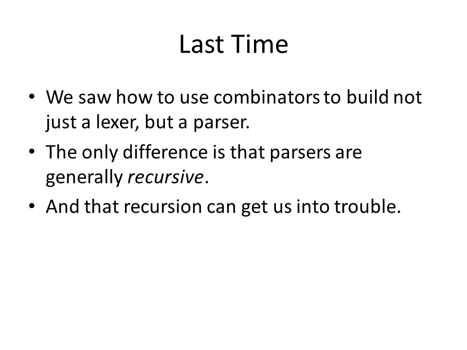 Last Time We saw how to use combinators to build not just a lexer, but a parser. The only difference is that parsers are generally recursive. And that