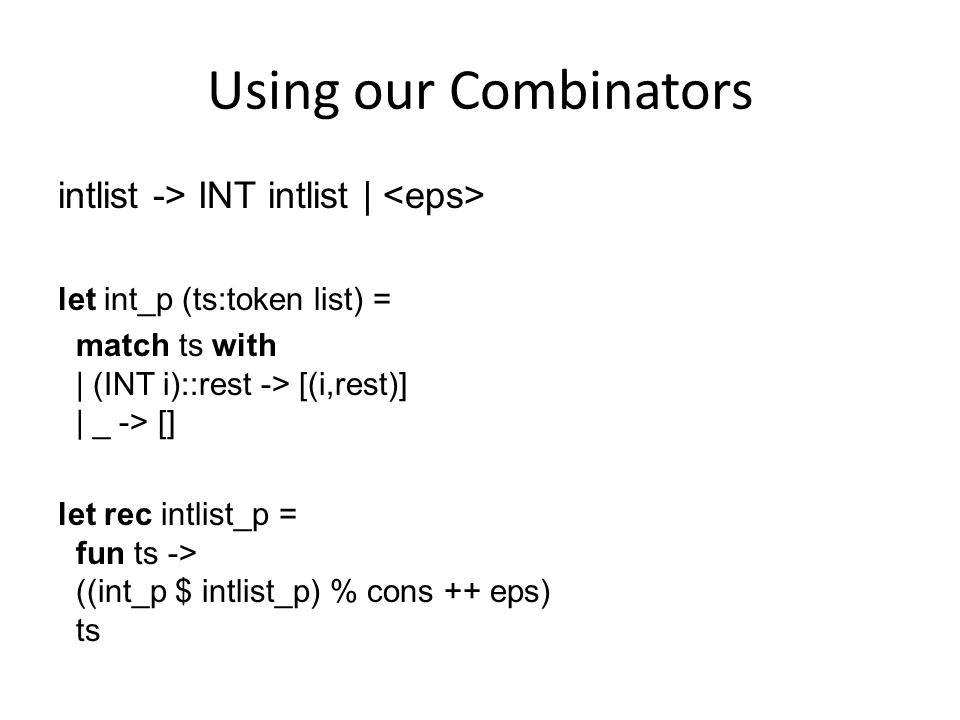 Using our Combinators intlist -> INT intlist | let int_p (ts:token list) = match ts with | (INT i)::rest -> [(i,rest)] | _ -> [] let rec intlist_p = f