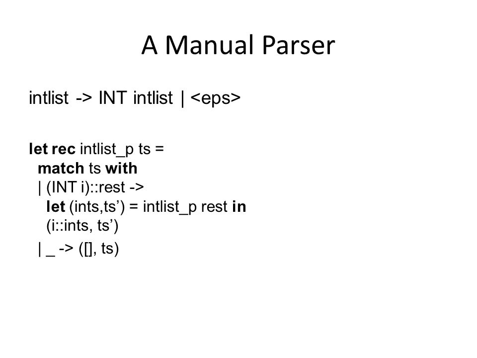 A Manual Parser intlist -> INT intlist | let rec intlist_p ts = match ts with | (INT i)::rest -> let (ints,ts') = intlist_p rest in (i::ints, ts') | _
