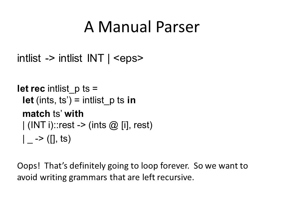 A Manual Parser intlist -> intlist INT | let rec intlist_p ts = let (ints, ts') = intlist_p ts in match ts' with | (INT i)::rest -> (ints @ [i], rest)