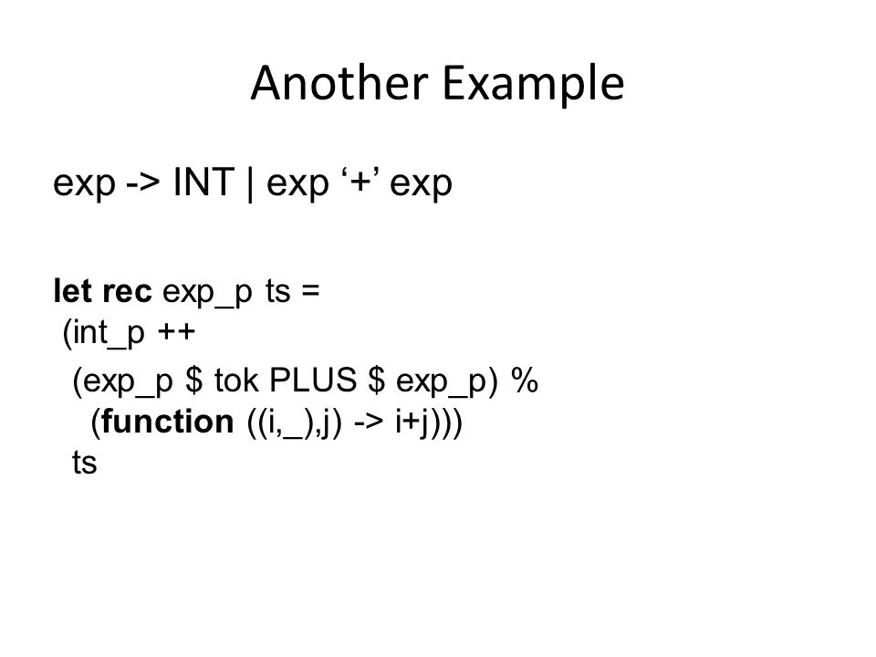 Another Example exp -> INT | exp '+' exp let rec exp_p ts = (int_p ++ (exp_p $ tok PLUS $ exp_p) % (function ((i,_),j) -> i+j))) ts