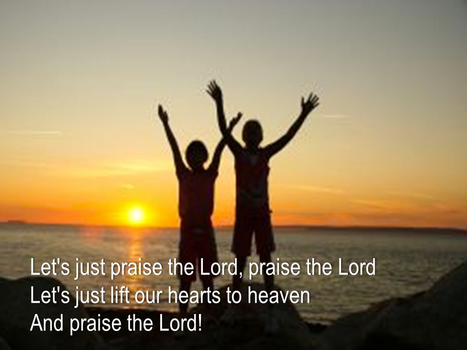 Let s just praise the Lord, praise the LordLet s just praise the Lord, praise the Lord Let s just lift our hearts to heavenLet s just lift our hearts to heaven And praise the Lord!And praise the Lord!