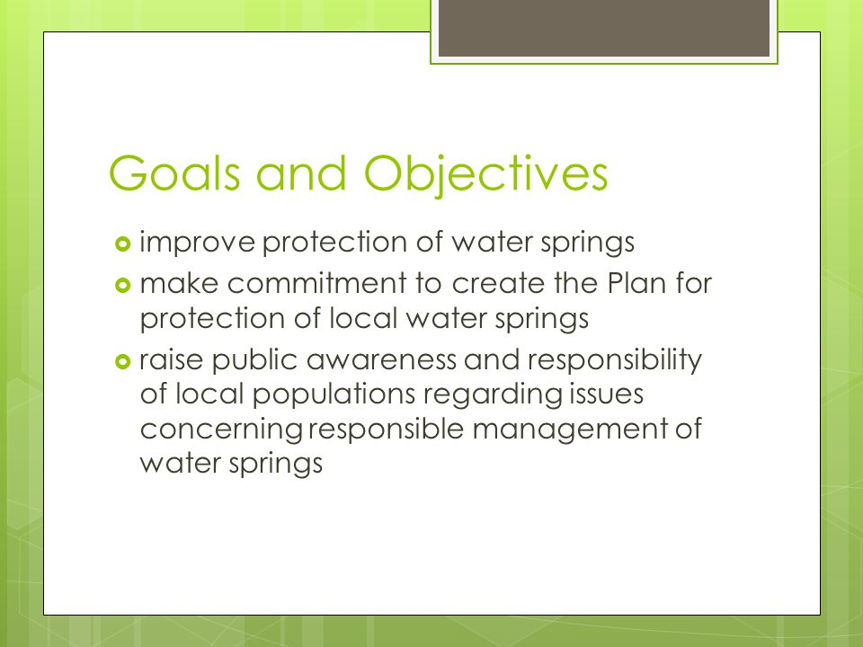 Goals and Objectives  improve protection of water springs  make commitment to create the Plan for protection of local water springs  raise public awareness and responsibility of local populations regarding issues concerning responsible management of water springs