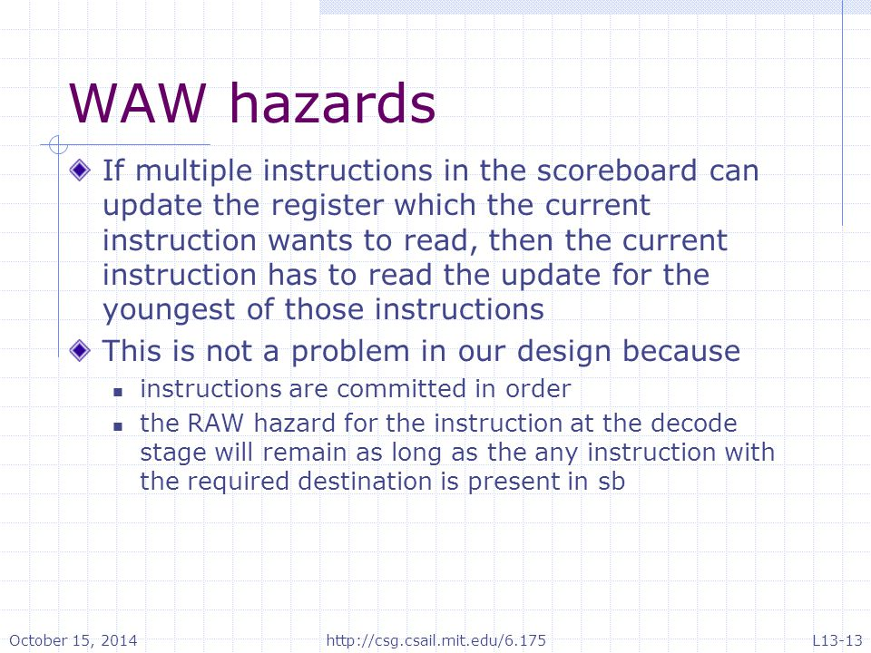 WAW hazards If multiple instructions in the scoreboard can update the register which the current instruction wants to read, then the current instruction has to read the update for the youngest of those instructions This is not a problem in our design because instructions are committed in order the RAW hazard for the instruction at the decode stage will remain as long as the any instruction with the required destination is present in sb October 15, 2014http://csg.csail.mit.edu/6.175L13-13