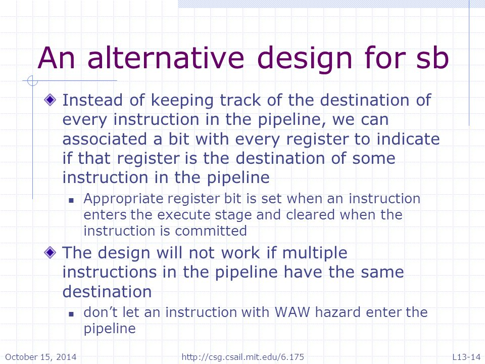 An alternative design for sb Instead of keeping track of the destination of every instruction in the pipeline, we can associated a bit with every register to indicate if that register is the destination of some instruction in the pipeline Appropriate register bit is set when an instruction enters the execute stage and cleared when the instruction is committed The design will not work if multiple instructions in the pipeline have the same destination don't let an instruction with WAW hazard enter the pipeline October 15, 2014http://csg.csail.mit.edu/6.175L13-14