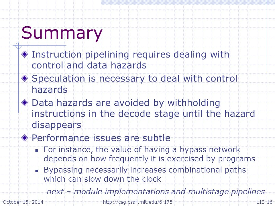 Summary Instruction pipelining requires dealing with control and data hazards Speculation is necessary to deal with control hazards Data hazards are avoided by withholding instructions in the decode stage until the hazard disappears Performance issues are subtle For instance, the value of having a bypass network depends on how frequently it is exercised by programs Bypassing necessarily increases combinational paths which can slow down the clock next – module implementations and multistage pipelines October 15, 2014http://csg.csail.mit.edu/6.175L13-16