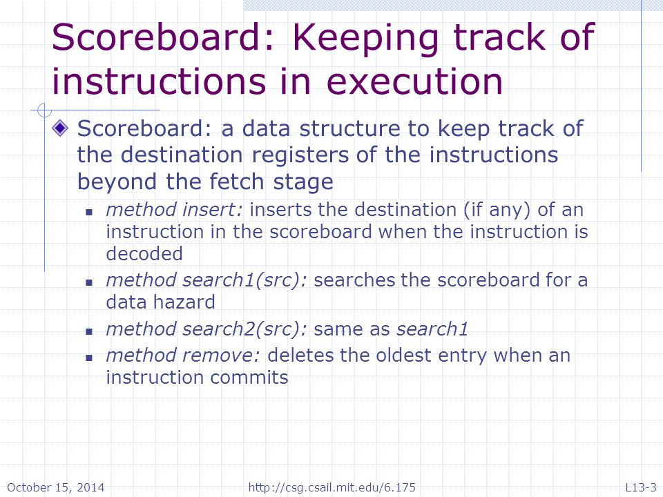 Scoreboard: Keeping track of instructions in execution Scoreboard: a data structure to keep track of the destination registers of the instructions beyond the fetch stage method insert: inserts the destination (if any) of an instruction in the scoreboard when the instruction is decoded method search1(src): searches the scoreboard for a data hazard method search2(src): same as search1 method remove: deletes the oldest entry when an instruction commits October 15, 2014http://csg.csail.mit.edu/6.175L13-3