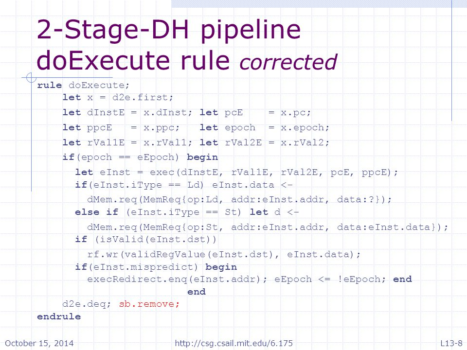 2-Stage-DH pipeline doExecute rule corrected rule doExecute; let x = d2e.first; let dInstE = x.dInst; let pcE = x.pc; let ppcE = x.ppc; let epoch = x.epoch; let rVal1E = x.rVal1; let rVal2E = x.rVal2; if(epoch == eEpoch) begin let eInst = exec(dInstE, rVal1E, rVal2E, pcE, ppcE); if(eInst.iType == Ld) eInst.data <- dMem.req(MemReq{op:Ld, addr:eInst.addr, data: }); else if (eInst.iType == St) let d <- dMem.req(MemReq{op:St, addr:eInst.addr, data:eInst.data}); if (isValid(eInst.dst)) rf.wr(validRegValue(eInst.dst), eInst.data); if(eInst.mispredict) begin execRedirect.enq(eInst.addr); eEpoch <= !eEpoch; end end d2e.deq; sb.remove; endrule October 15, 2014http://csg.csail.mit.edu/6.175L13-8