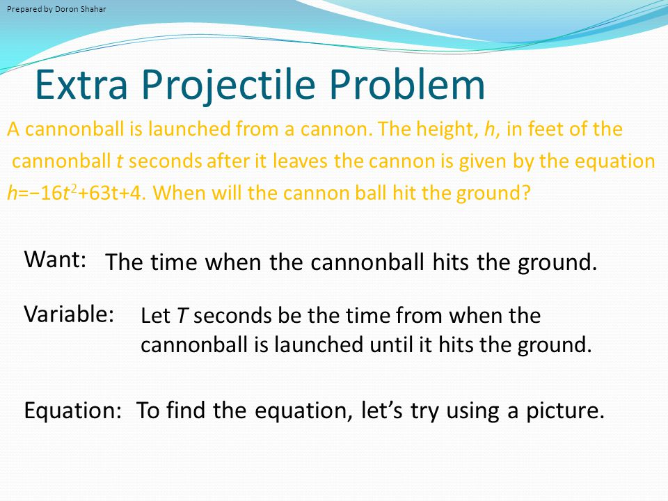 Extra Projectile Problem A cannonball is launched from a cannon. The height, h, in feet of the cannonball t seconds after it leaves the cannon is give