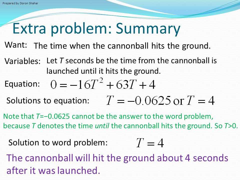 Extra problem: Summary Variables: Let T seconds be the time from the cannonball is launched until it hits the ground. Equation: Want: The time when th