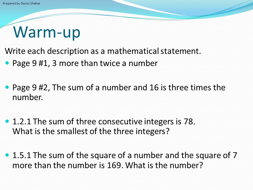 Warm-up Write each description as a mathematical statement. Page 9 #1, 3 more than twice a number Page 9 #2, The sum of a number and 16 is three times