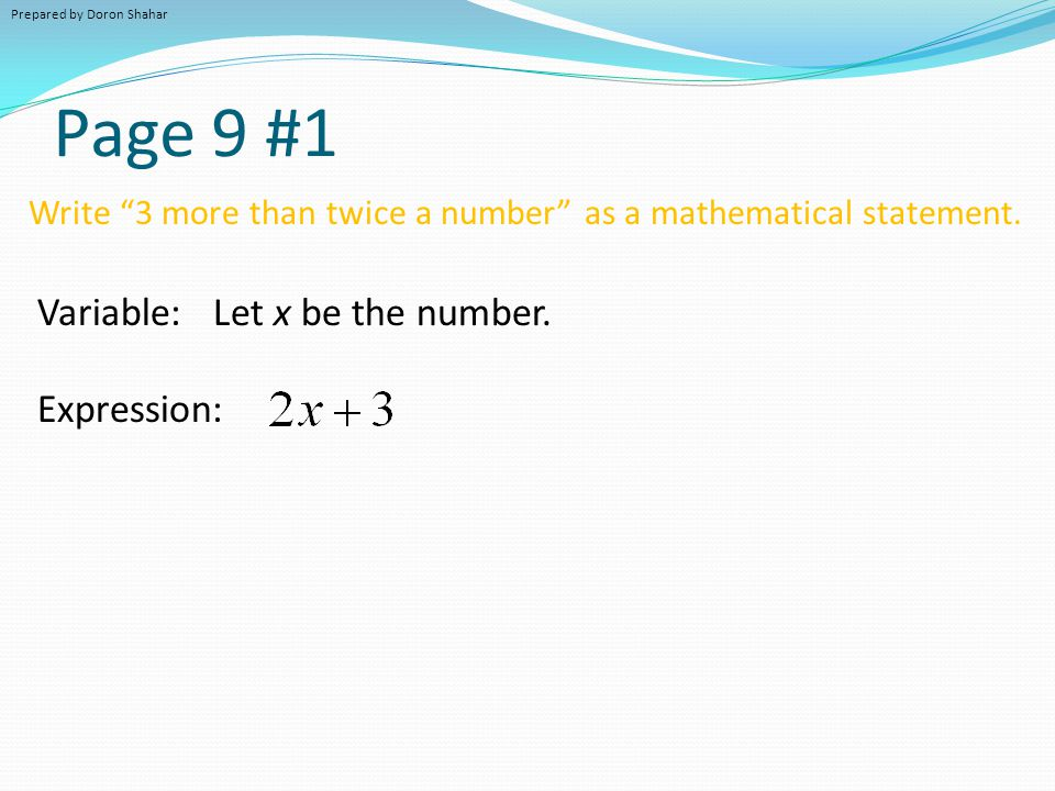 "Page 9 #1 Write ""3 more than twice a number"" as a mathematical statement. Variable: Let x be the number. Expression: Prepared by Doron Shahar"