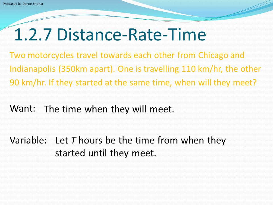 1.2.7 Distance-Rate-Time Two motorcycles travel towards each other from Chicago and Indianapolis (350km apart). One is travelling 110 km/hr, the other