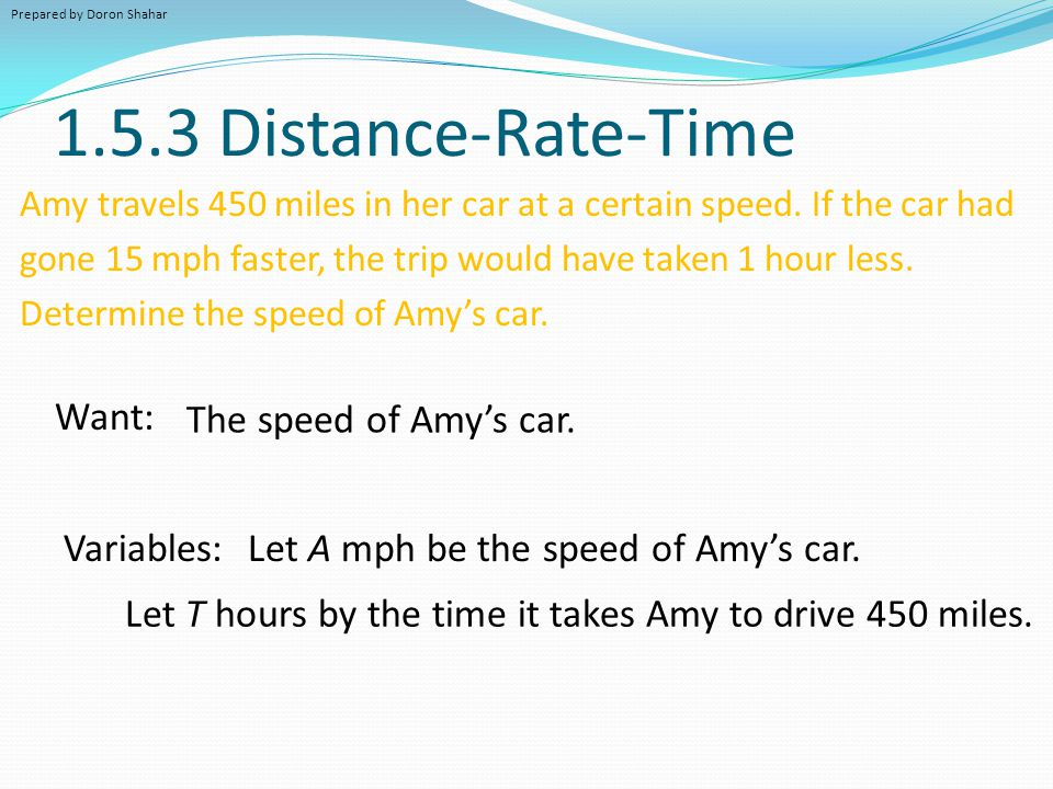 1.5.3 Distance-Rate-Time Amy travels 450 miles in her car at a certain speed. If the car had gone 15 mph faster, the trip would have taken 1 hour less