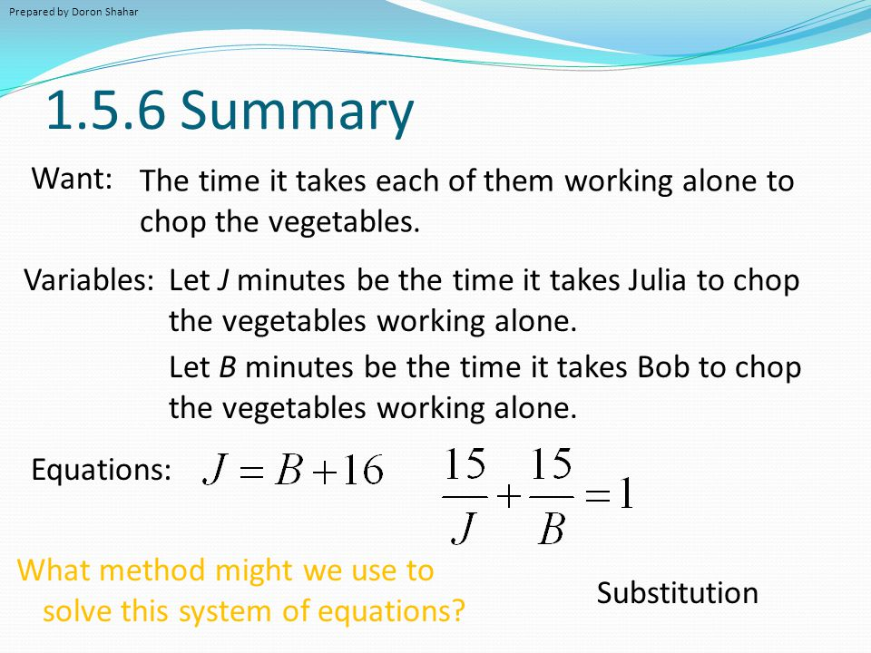 1.5.6 Summary Want: Variables: The time it takes each of them working alone to chop the vegetables. Let J minutes be the time it takes Julia to chop t