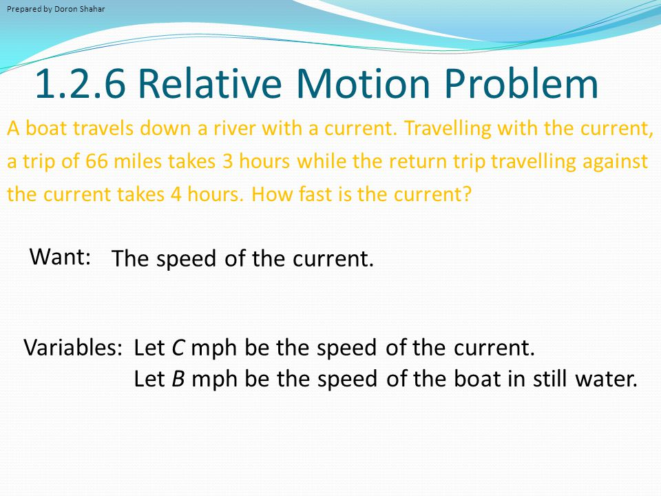 1.2.6 Relative Motion Problem A boat travels down a river with a current. Travelling with the current, a trip of 66 miles takes 3 hours while the retu