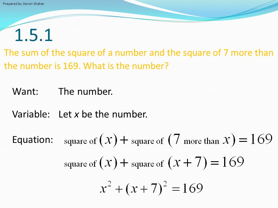 1.5.1 The sum of the square of a number and the square of 7 more than the number is 169. What is the number? Variable: Let x be the number. Equation: