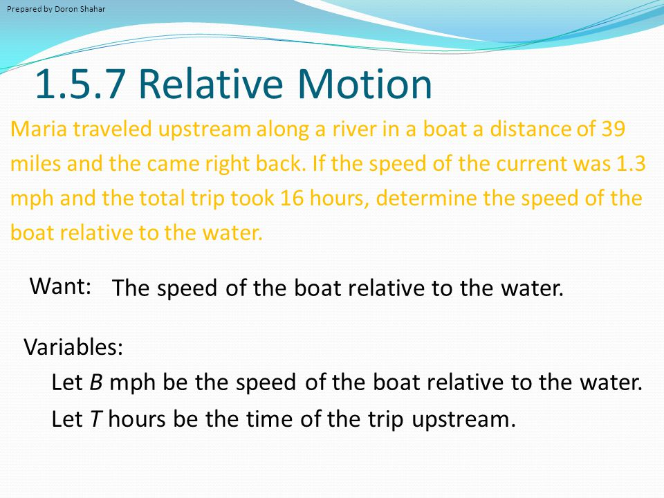 1.5.7 Relative Motion Maria traveled upstream along a river in a boat a distance of 39 miles and the came right back. If the speed of the current was