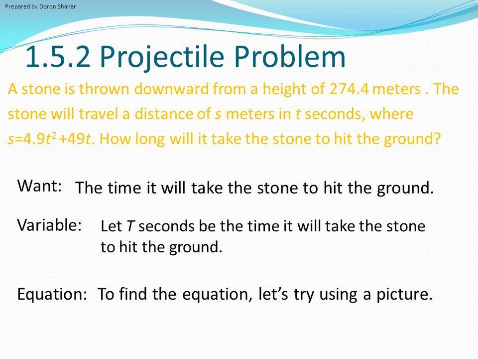 1.5.2 Projectile Problem A stone is thrown downward from a height of 274.4 meters. The stone will travel a distance of s meters in t seconds, where s=