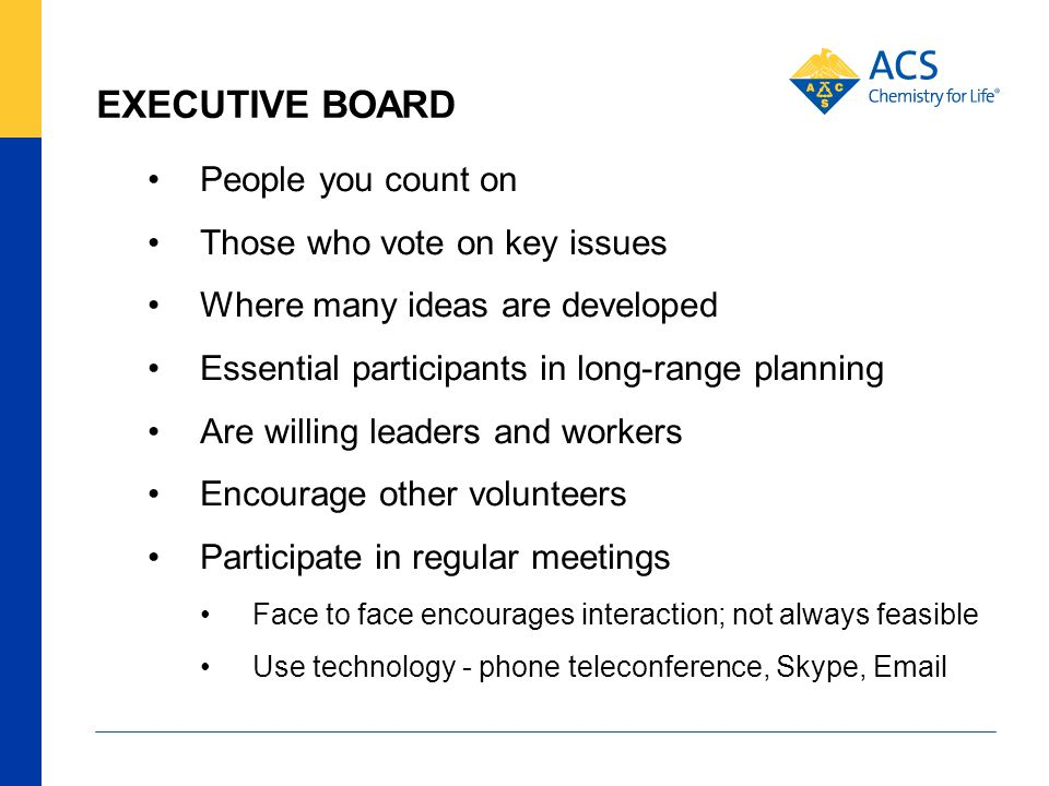 EXECUTIVE BOARD People you count on Those who vote on key issues Where many ideas are developed Essential participants in long-range planning Are willing leaders and workers Encourage other volunteers Participate in regular meetings Face to face encourages interaction; not always feasible Use technology - phone teleconference, Skype, Email