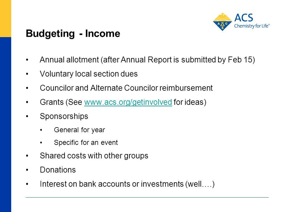 Budgeting - Income Annual allotment (after Annual Report is submitted by Feb 15) Voluntary local section dues Councilor and Alternate Councilor reimbursement Grants (See www.acs.org/getinvolved for ideas)www.acs.org/getinvolved Sponsorships General for year Specific for an event Shared costs with other groups Donations Interest on bank accounts or investments (well….)