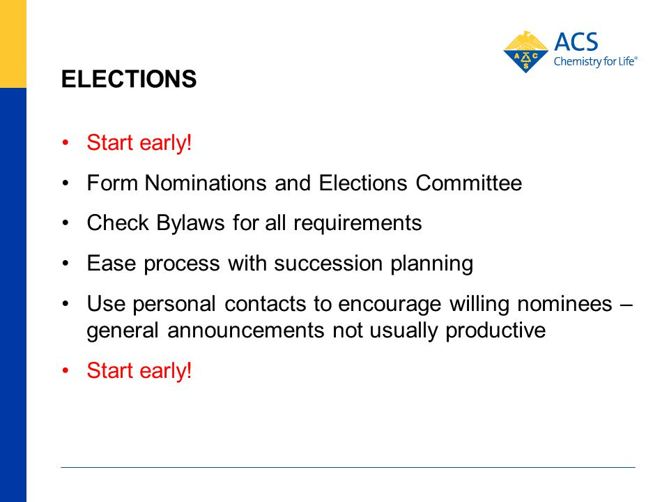 ELECTIONS Start early! Form Nominations and Elections Committee Check Bylaws for all requirements Ease process with succession planning Use personal c