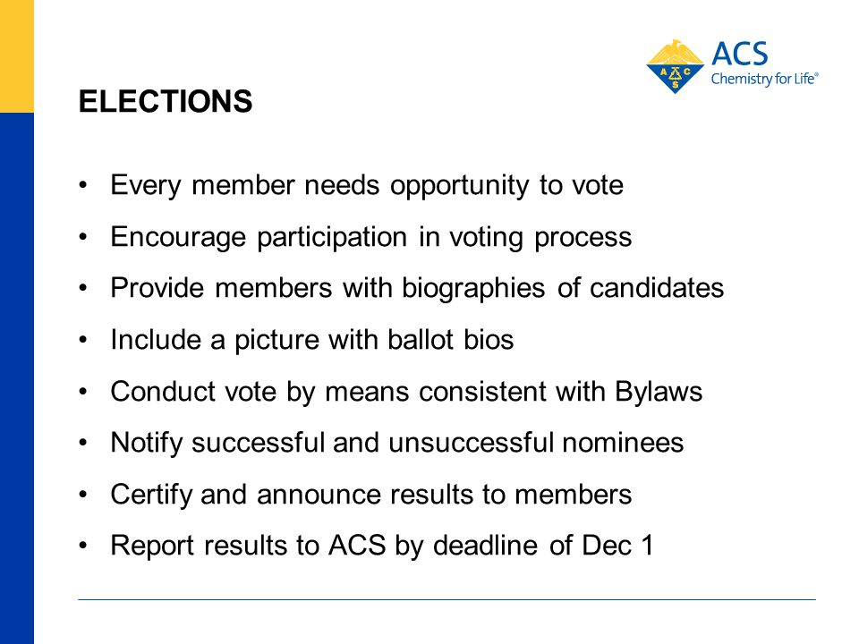 ELECTIONS Every member needs opportunity to vote Encourage participation in voting process Provide members with biographies of candidates Include a picture with ballot bios Conduct vote by means consistent with Bylaws Notify successful and unsuccessful nominees Certify and announce results to members Report results to ACS by deadline of Dec 1