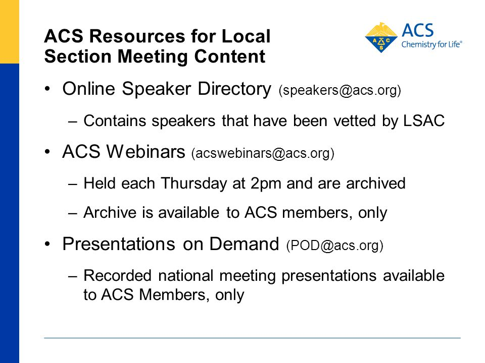 ACS Resources for Local Section Meeting Content Online Speaker Directory (speakers@acs.org) –Contains speakers that have been vetted by LSAC ACS Webinars (acswebinars@acs.org) –Held each Thursday at 2pm and are archived –Archive is available to ACS members, only Presentations on Demand (POD@acs.org) –Recorded national meeting presentations available to ACS Members, only