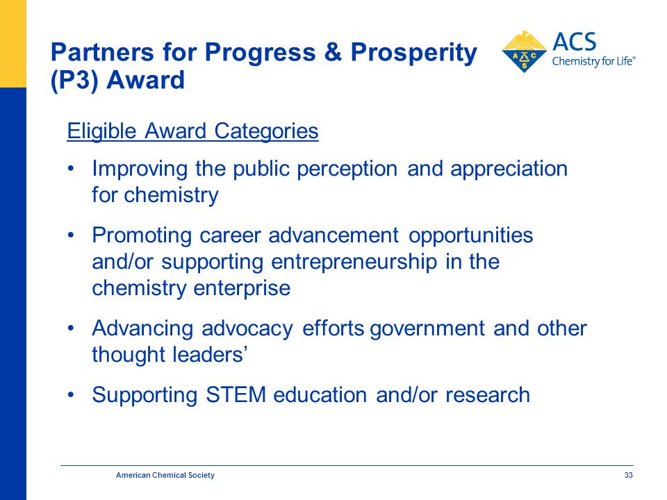 American Chemical Society 33 Partners for Progress & Prosperity (P3) Award Eligible Award Categories Improving the public perception and appreciation for chemistry Promoting career advancement opportunities and/or supporting entrepreneurship in the chemistry enterprise Advancing advocacy efforts government and other thought leaders' Supporting STEM education and/or research