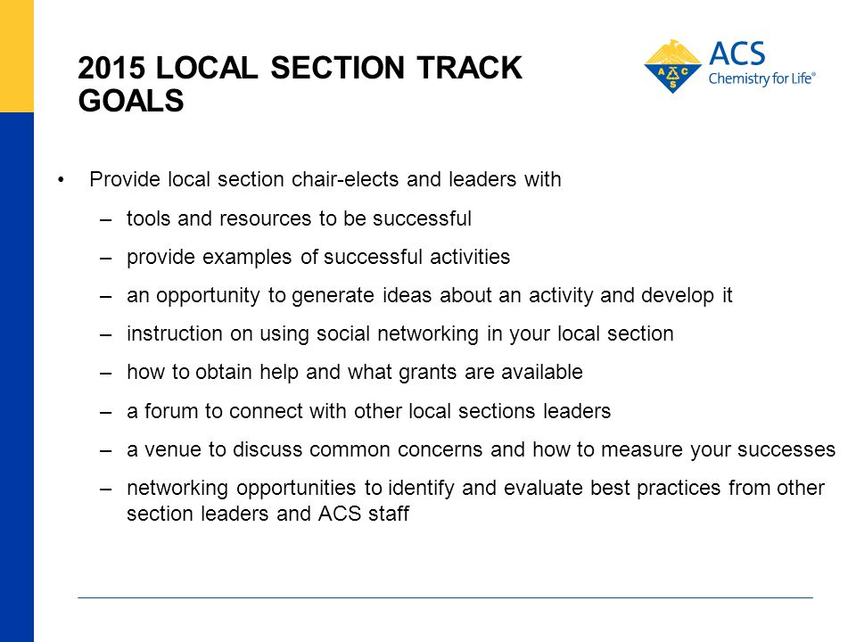 2015 LOCAL SECTION TRACK GOALS Provide local section chair-elects and leaders with –tools and resources to be successful –provide examples of successful activities –an opportunity to generate ideas about an activity and develop it –instruction on using social networking in your local section –how to obtain help and what grants are available –a forum to connect with other local sections leaders –a venue to discuss common concerns and how to measure your successes –networking opportunities to identify and evaluate best practices from other section leaders and ACS staff