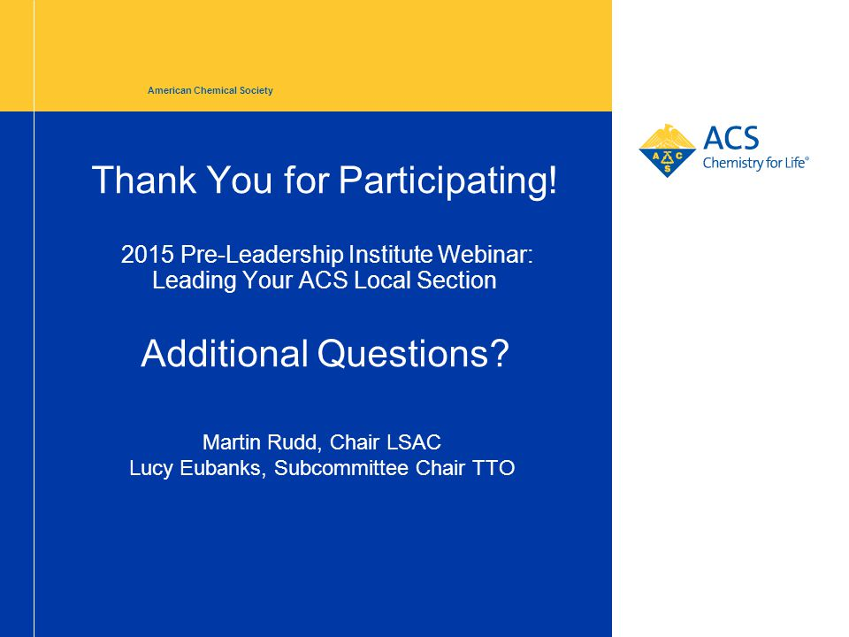 Thank You for Participating! 2015 Pre-Leadership Institute Webinar: Leading Your ACS Local Section Additional Questions? American Chemical Society Mar