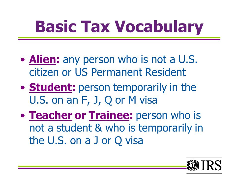Basic Tax Vocabulary (cont.) Compensation/Earnings: wages, salaries, tips Income: wages, salaries, tips, dividends, some scholarship/fellowship grants IRS: Internal Revenue Service Income Tax Return: a reconciliation statement filed (submitted) by individual taxpayers to the IRS