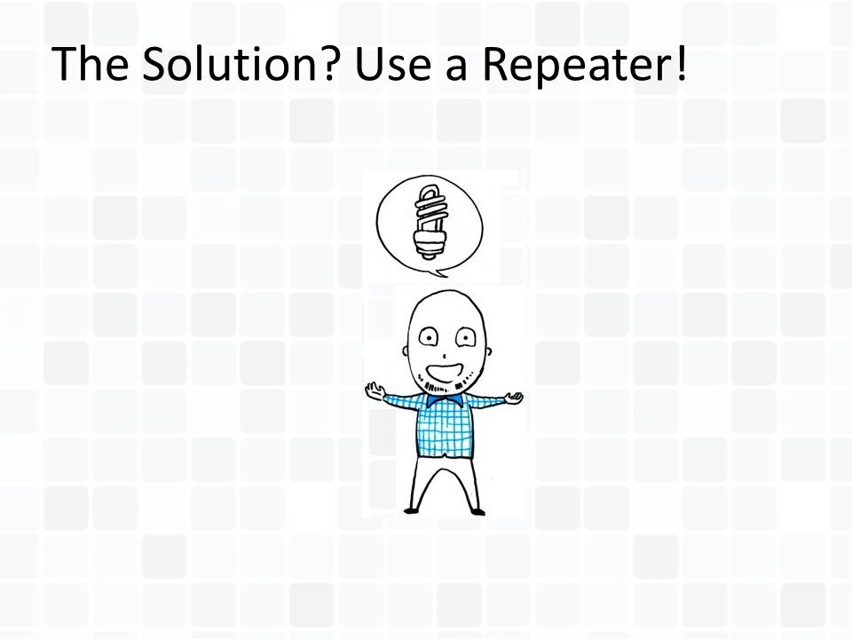 The Solution? Use a Repeater!
