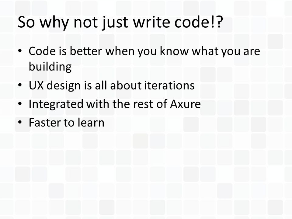 Code is better when you know what you are building UX design is all about iterations Integrated with the rest of Axure Faster to learn So why not just