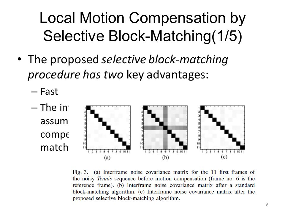 Local Motion Compensation by Selective Block-Matching(2/5) parameters are therefore involved: 1) The size of the considered blocks: 8X16 2) The size of the search region: 15X15 3) The criterion used for measuring the similarity between blocks: MSE 4) The way of exploring the search region: Exhaustive search 10