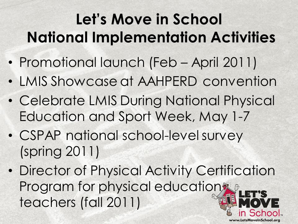 Let's Move in School National Implementation Activities Promotional launch (Feb – April 2011) LMIS Showcase at AAHPERD convention Celebrate LMIS Durin