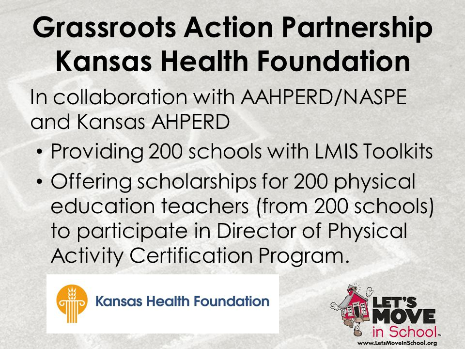Grassroots Action Partnership Kansas Health Foundation In collaboration with AAHPERD/NASPE and Kansas AHPERD Providing 200 schools with LMIS Toolkits