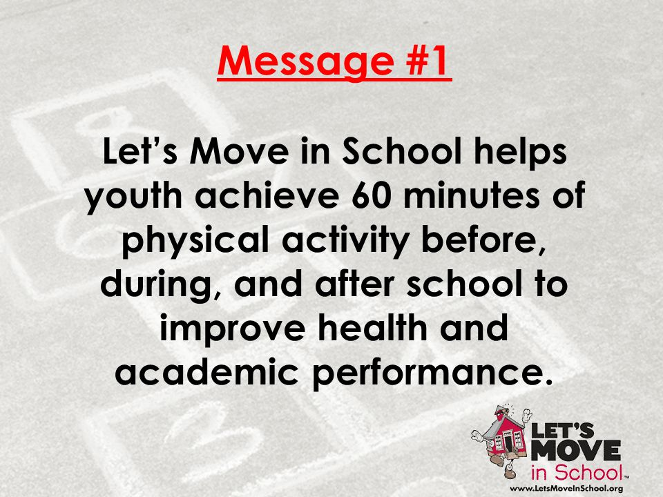 Message #1 Let's Move in School helps youth achieve 60 minutes of physical activity before, during, and after school to improve health and academic pe