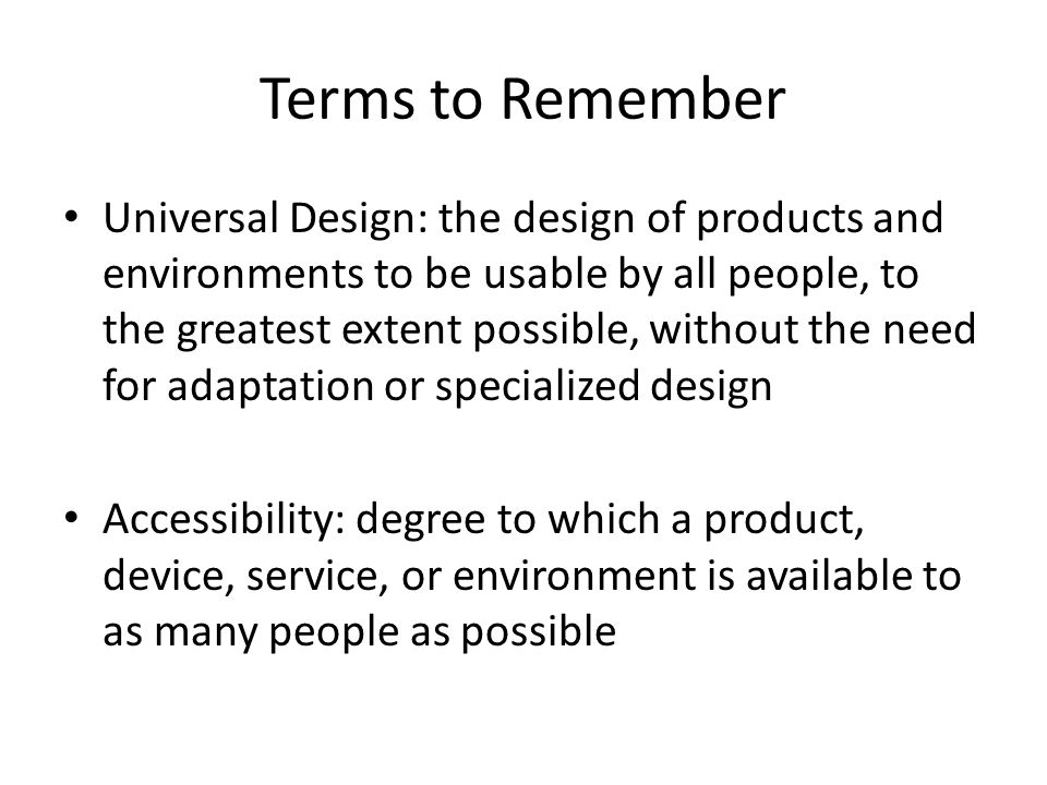 Terms to Remember Universal Design: the design of products and environments to be usable by all people, to the greatest extent possible, without the need for adaptation or specialized design Accessibility: degree to which a product, device, service, or environment is available to as many people as possible