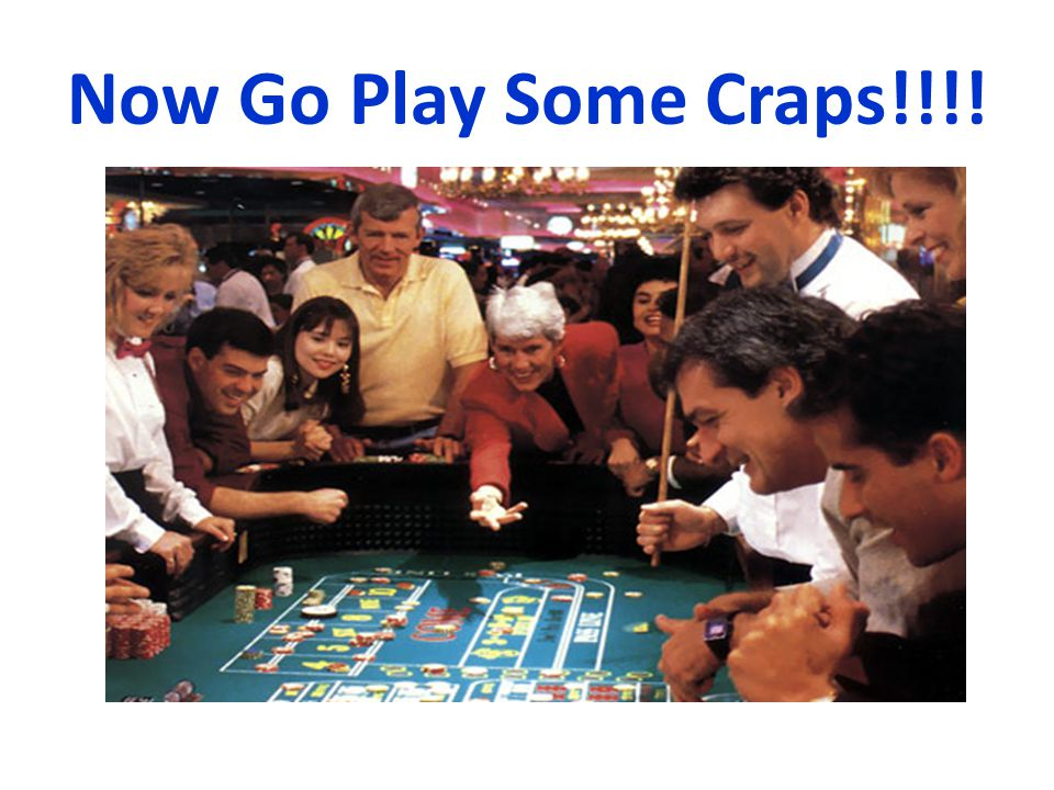 Now Go Play Some Craps!!!!