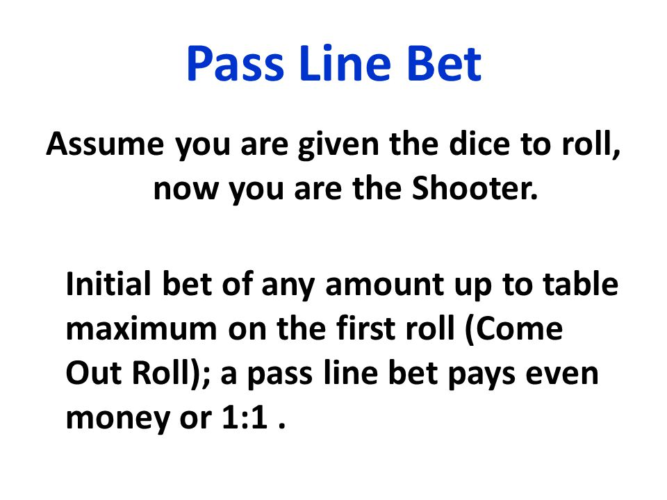 Pass Line Bet Assume you are given the dice to roll, now you are the Shooter.