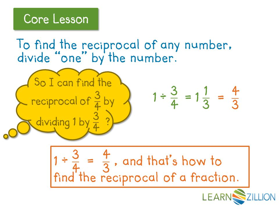 "Let's Review Core Lesson To find the reciprocal of any number, divide ""one"" by the number."