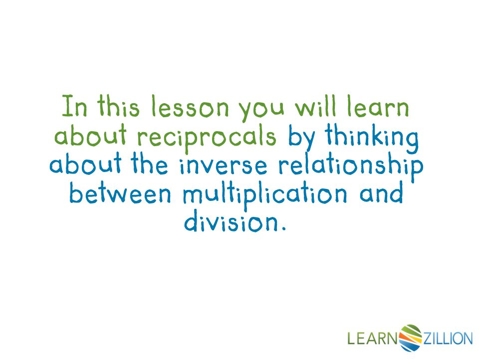 In this lesson you will learn about reciprocals by thinking about the inverse relationship between multiplication and division.