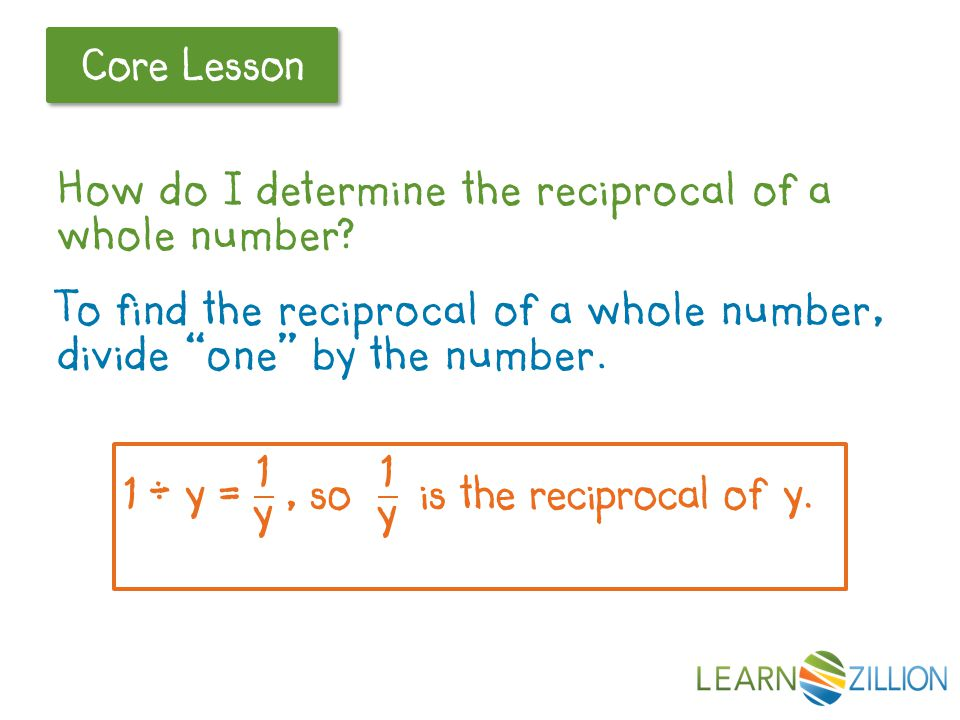 "Let's Review Core Lesson How do I determine the reciprocal of a whole number? To find the reciprocal of a whole number, divide ""one"" by the number."