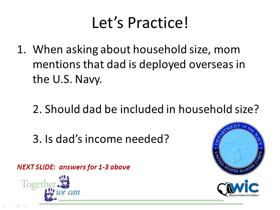 Let's Practice! 1.When asking about household size, mom mentions that dad is deployed overseas in the U.S. Navy. 2. Should dad be included in househol