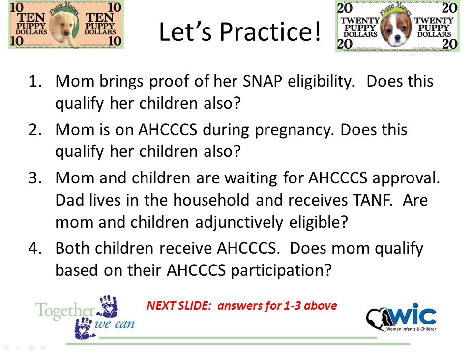 Let's Practice! 1.Mom brings proof of her SNAP eligibility. Does this qualify her children also? 2.Mom is on AHCCCS during pregnancy. Does this qualif