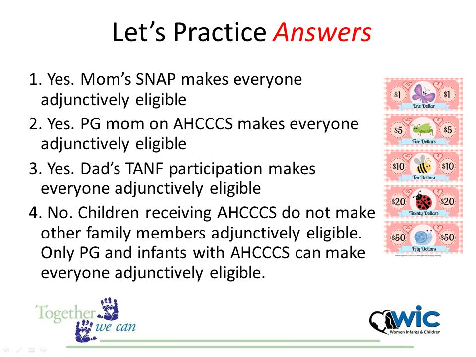 Let's Practice Answers 1. Yes. Mom's SNAP makes everyone adjunctively eligible 2. Yes. PG mom on AHCCCS makes everyone adjunctively eligible 3. Yes. D