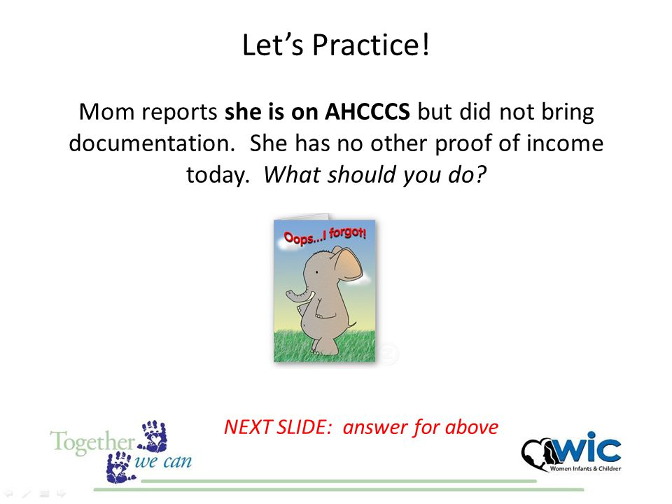 Let's Practice! Mom reports she is on AHCCCS but did not bring documentation. She has no other proof of income today. What should you do? NEXT SLIDE: